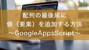 配列の最後尾に値(要素)を追加する方法〜GoogleAppsScript〜